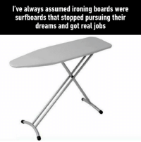 ironing: l've always assumed ironing boards were  surfboards that stopped pursuing their  dreams and got real jobs