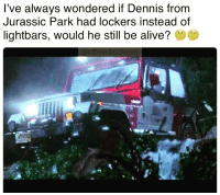 Jurassic Park: l've always wondered if Dennis from  Jurassic Park had lockers instead of  lightbars, would he still be alive?