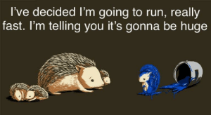 *inspirational music plays: l've decided I'm going to run, really  fast. l'm telling you it's gonna be huge *inspirational music plays