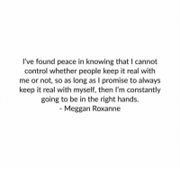 Control, Peace, and Knowing: l've found peace in knowing that I cannot  control whether people keep it real with  me or not, so as long as I promise to always  keep it real with myself, then I'm constantly  going to be in the right hands.  - Meggan Roxanne