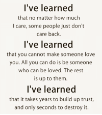 https://t.co/w5XDaWkUDD: l've learned  that no matter how much  I care, some people just dont  care back.  l've learned  that you cannot make someone love  you. All you can do is be someone  who can be loved. The rest  is up to them  l've learned  that it takes years to build up trust,  and only seconds to destroy it. https://t.co/w5XDaWkUDD