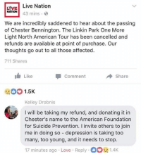 Love, American, and Depression: LVE Live Nation  NATION43 mins.  We are incredibly saddened to hear about the passing  of Chester Bennington. The Linkin Park One More  Light North American Tour has been cancelled and  refunds are available at point of purchase. Our  thoughts go out to all those affected.  711 Shares  1 Like  -Comment  Share  :00 1.5K  Kelley Drobnis  I will be taking my refund, and donating it in  Chester's name to the American Foundation  for Suicide Prevention. I invite others to join  me in doing so depression is taking too  many, too young, and it needs to stop.  17 minutes ago Love Reply1.4K