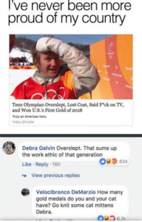 "Tumblr, Lost, and Work: l've never been more  proud of my country  Teen Olympian Overslept, Lost Coat, Said Fck on TV,  and Won U.S.'s First Gold of 2018  Truly an American hero  THRILLİST COM  Debra Galvin Overslept. That sums up  the work ethic of that generation  Like Reply 18h  O9834  View previous replies  Velocibronco DeMarzio How many  gold medals do you and your cat  have? Go knit some cat mittens  Debra  6.2k <p><a href=""http://awesomacious.tumblr.com/post/171125386872/whats-with-the-constant-generation-bashing-your"" class=""tumblr_blog"">awesomacious</a>:</p>  <blockquote><p>What's with the constant generation bashing? Your generation was literally the one that raised it.</p></blockquote>"