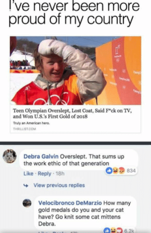 Tumblr, Lost, and Work: l've never been more  proud of my country  Teen Olympian Overslept, Lost Coat, Said F*ck on TV,  and Won U.S.'s First Gold of 2018  Truly an American hero.  THRILLIST.COM  Debra Galvin Overslept. That sums up  the work ethic of that generation  Like Reply 18h  09 834  View previous replies  Velocibronco DeMarzio How many  gold medals do you and your cat  have? Go knit some cat mittens  Debra.  6.2k thunder-stuck:  What's with the constant generation bashing? Your generation was literally the one that raised it.