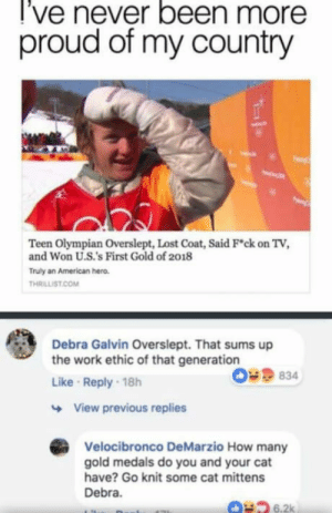 Lost, Work, and American: l've never been more  proud of my country  Teen Olympian Overslept, Lost Coat, Said Fck on TV,  and Won U.S.'s First Gold of 2018  Truly an American hero  THRILLİST COM  Debra Galvin Overslept. That sums up  the work ethic of that generation  Like Reply 18h  O9834  View previous replies  Velocibronco DeMarzio How many  gold medals do you and your cat  have? Go knit some cat mittens  Debra  6.2k What's with the constant generation bashing? Your generation was literally the one that raised it.