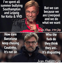 Liverpool FC summed up: l've spent all  summer bullying  Southampton  and Leipzig  for Keita & VVD  But we cain  because we  are Liverpool  and we do  what we want  Jurgen KClopp, 21ct Juy  How dare  Barcelona  keep chasing  Coutinho,  It's not on  Who the  fuck do  they think  they are..  It's disgusting  Jurgen Klopp, 23rd July Liverpool FC summed up