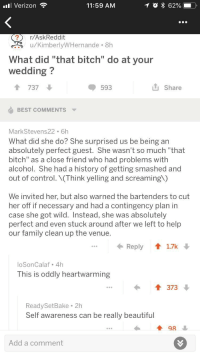 "<p>Wholesome response on r/askreddit</p>: lVerizon  11:59 AM  r/AskReddit  r.u/KimberlyWHernande 8h  What did ""that bitch"" do at your  wedding?  1 737  593  u Share  BEST COMMENTS  MarkStevens22 6h  What did she do? She surprised us be being an  absolutely perfect guest. She wasn't so much ""that  bitch"" as a close friend who had problems with  alcohol. She had a history of getting smashed and  out of control.(Think yelling and screaming)  We invited her, but also warned the bartenders to cut  her off if necessary and had a contingency plan in  case she got wild. Instead, she was absolutely  perfect and even stuck around after we left to help  our family clean up the venue.  Reply 17k  loSonCalaf 4h  This is oddly heartwarming  I373  ReadySetBake 21h  Self awareness can be really beautiful  98  Add a comment <p>Wholesome response on r/askreddit</p>"