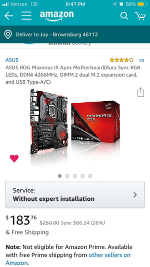 Amazon, Amazon Prime, and Maximus: lVerizon LTE  6:47 PM  66%  amazon  Deliver to Joy - Brownsburg 46112  ASUS  25  ASUS ROG Maximus IX Apex Motherboard(Aura Sync RGB  LEDS, DDR4 4266MHZ, DIMM.2 dual M.2 expansion card,  and USB Type-A/C)  MAXIMUS IX  APEX  Service:  Without expert installation  183  76  $250.00 Save $66.24 (26%)  & Free Shipping  Note: Not eligible for Amazon Prime. Available  with free Prime shipping from other sellers on  Amazon  FF2 When they try to catch you off guard with a amazing deal but in the description don't tell you it's only 7th gen processors
