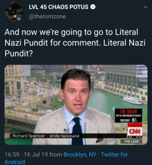 CNN Welcomes Commentary From Literal Nazi: LVL 45 CHAOS POTUS  @thetomzone  And now we're going to go to Literal  Nazi Pundit for comment. Literal Nazi  Pundit?  THE DRA  FOR THE CNN DEMOCRATIC DEBATES  THURSDAY 8  CAN  Richard Spencer White National ist  NAS 35.39  THE LEAD  16:59 16 Jul 19 from Brooklyn, NY Twitter for  Android CNN Welcomes Commentary From Literal Nazi