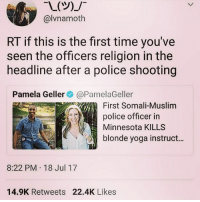 "And ""blonde yoga instructor"" instead of ""woman"" or ""person"": @lvnamoth  RT if this is the first time you've  seen the officers religion in the  headline after a police shooting  Pamela Geller@PamelaGeller  First Somali-Muslim  police officer in  Minnesota KILLS  blonde yoga instruct...  8:22 PM 18 Jul 17  14.9K Retweets 22.4K Likes And ""blonde yoga instructor"" instead of ""woman"" or ""person"""