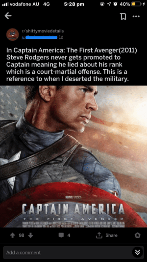 America, Karma, and Marvel: lvodafone AU 4G  5:28 pm  4  40%  r/shittymoviedetails  1d  u  In Captain America: The First Avenger(2011)  Steve Rodgers never gets promoted to  Captain meaning he lied about his rank  which is a court-martial offense. This is a  reference to when I deserted the military.  MARVEL STUDIOS  CAPTAIN AMERICA  A VE NGE R  T HE  FIR  PAAMIT PCTUS AE  AWAS  T,Share  98  4  Add a comment This is a reference to the fact that I could have omitted this last sentence entirely and gotten more karma as a result.