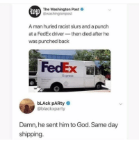 God, Memes, and Party: lvp  The Washington Post  @washingtonpost  A man hurled racist slurs and a punch  at a FedEx driver-then died after he  was punched back  FedEx B  Express  bLAck pARty  @blackxparty  Damn, he sent him to God. Same day  shipping (GC)