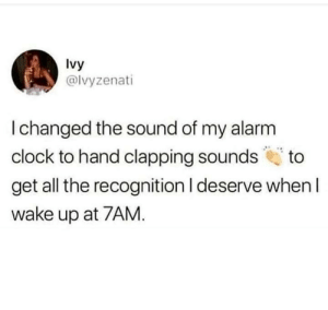 Clock, All The, and Sound: lvy  @lvyzenati  I changed the sound of my alarnm  clock to hand clapping sounds to  get all the recognition I deserve when l  wake up at 7AM