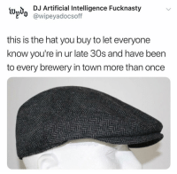 @wipeyadocsoff: lwd DJ Artificial Intelligence Fucknasty  l'd @wipeyadocsoff  this is the hat you buy to let everyone  know you're in ur late 30s and have beern  to every brewery in town more than once @wipeyadocsoff
