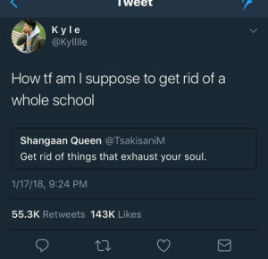 Queen, How, and Soul: lWee  K yle  @Kylllle  How tf am l suppose to get rid of a  whole schoo  Shangaan Queen @TsakisaniM  Get rid of things that exhaust your soul.  1/17/18, 9:24 PM  55.3K Retweets 143K Likes