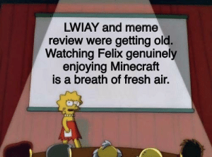 Fresh, Meme, and Minecraft: LWIAY and meme  review were getting old.  Watching Felix genuinely  enjoying Minecraft  is a breath of fresh air. And that's a fact.