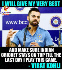 #ViratKohli: LWILL GIVE MY VERY BEST  LAUGHING  oL FOR  www.bco  v.  be  Star  AND MAKE SURE INDIAN  CRICKET STAYS ON TOP TILL THE  LAST DAY I PLAY THIS GAME.  - VIRAT KOHL #ViratKohli