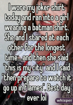 : lworemu oker shirt  Goday and ranincoag  wearing a batman shirt  Sheand Istared at each  ocher for Che longest  ime and then she sai  chis is mu citu and l sa  then prepare to watch it  g0 Up inflames.besG dau  ever lol whisper