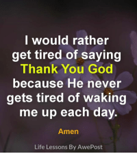 God, Life, and Memes: lwould rather  get tired of saying  Thank You God  because He never  gets tired of waking  me up each day  Amen  Life Lessons By AwePost