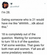"Dating, Women, and Waiting...: @LxnWolf  I'm 28  Dating someone who is 21 would  have me like ""ehhhhh....idk about  this  UD  18 is completely out of the  question. Waiting for someone  to turn 18 is it of the question.  Y'all some weirdos. That goes for  both men and women. Y'all are all  some predatory weirdos"
