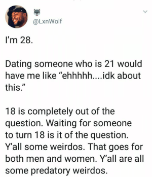 "Dank, Dating, and Memes: @LxnWolf  I'm 28  Dating someone who is 21 would  have me like ""ehhhhh....idk about  this  UD  18 is completely out of the  question. Waiting for someone  to turn 18 is it of the question.  Y'all some weirdos. That goes for  both men and women. Y'all are all  some predatory weirdos Finally someone said it, glad to know Im not the only one. by foreverwasted MORE MEMES"