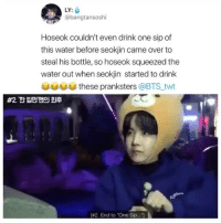 """HOSEOK SAVAGE LEVEL 9000cr: bangtansoshi: LY:  @bangtansoshi  Hoseok couldn't even drink one sip of  this water before seokjin came over to  steal his bottle, so hoseok squeezed the  water out when seokjin started to drink  eea봅 these pranksters @BTS,.twt  #2 """"한 입만맨의 최卓  [  #2. End to """"One Sip  .-7 HOSEOK SAVAGE LEVEL 9000cr: bangtansoshi"""