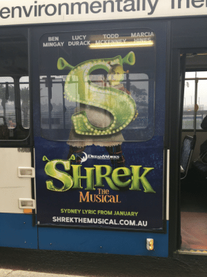 Wtf did I just find on the side of a bus: ly  environme  MARCIA  TODD  LUCY  BEN  HINES  MINGAY DURACK MCKENNEY  EME  Jarringah Mall  DREAMWORKS  SHREK  THEATRICALS  THE  MUSICAL  SYDNEY LYRIC FROM JANUARY  SHREKTHEMUSICAL.COM.AU Wtf did I just find on the side of a bus