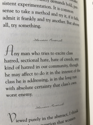 Visited the White House yesterday, browsing through a Presidential quotations book in the gift shop, and look what I found in Teddy Rosevelt's! Very relevant!: ly  istake  demands  sistent experimentation. It is co  sense to take a method and try it, if t fail  admit it frankly and try another. But above  all, try something.  bold, pe  mmon  Per.  J tny man who tries to excite class  hatred, sectional hate, hate of creeds, any  kind of hatred in our community, though  he may affect to do it in the interest of the  class he is addressing, is in the long run  with absolute certainty that class's own  worst enemy.  I think  iewed purely in the abstract,  tion that women Visited the White House yesterday, browsing through a Presidential quotations book in the gift shop, and look what I found in Teddy Rosevelt's! Very relevant!