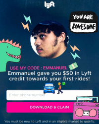 lyAt  YOU ARE  AWESomE  USE MY CODE: EMMANUEL  Emmanuel gave you $50 in Lyft  credit towards your first rides!  Enter phone number  DOWNLOAD & CLAIM  You must be new to Lyft and in an eligible market to qualify. Stay safe fam , get some lyft rides use my code : Emmanuel
