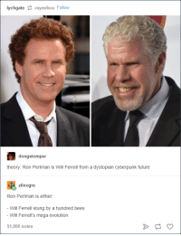 Will Ferrell: lychgate raynebou Foll  dongstomper  theory: Ron Perlman is Will Ferrell from a dystopian cyberpunk future  ziinogre  Ron Perlman is either  -Will Ferrell stung by a hundred bees  Will Ferrell's mega evolution  51,800 notes