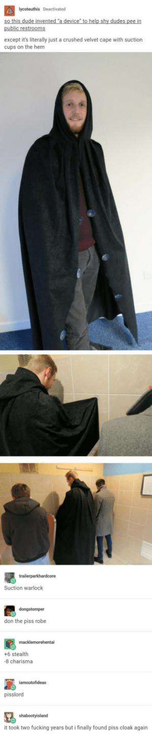 The Piss Robe: lycoteuthis Deactivated  ude  public restrooms  except it's literally just a crushed velvet cape with suction  cups on the hem  Suction warlock  don the piss robe  +6 stealth  8 charisma  pisslord  shabootyisland  it took two fucking years but i finally found piss cloak again  ally found The Piss Robe