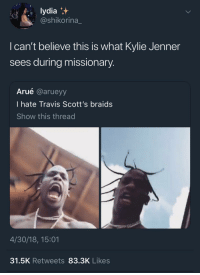 Blackpeopletwitter, Braids, and Kylie Jenner: lydia  @shikorina  I can't believe this is what Kylie Jenner  sees during missionary  Arué @arueyy  I hate Travis Scott's braids  Show this thread  4/30/18, 15:01  31.5K Retweets 83.3K Likes <p>Stroke my 🌵 (via /r/BlackPeopleTwitter)</p>