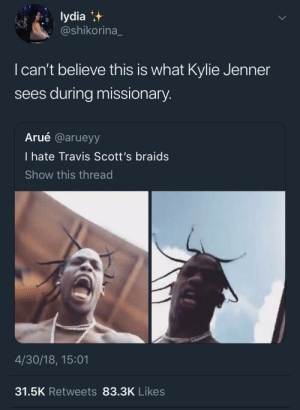 Braids, Kylie Jenner, and Stroke: lydia  @shikorina  I can't believe this is what Kylie Jenner  sees during missionary  Arué @arueyy  I hate Travis Scott's braids  Show this thread  4/30/18, 15:01  31.5K Retweets 83.3K Likes Stroke my 🌵