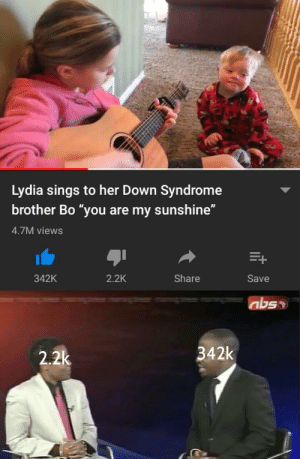 "Down Syndrome, Her, and Brother: Lydia sings to her Down Syndrome  brother Bo ""you are my sunshine""  4.7M views  342K  2.2K  Share  Save  342k  2.2k why are you heartless"