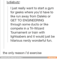 Gym, Memes, and Run: lydiabutz  I just really want to start a gym  for geeks where you'd have to  like run away from Daleks or  GET TO ENGINEERING  through some ducts or like  compete in a Tri-Wizard  Tournament or train withh  lightsabers and it would just be  hilarious nerdy wonderful fun.  the only reason i'd exercise  Reinvented by Shit Tumble Says for iFunny)  ® ifunny mobi THIS!!