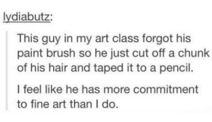 art majors, amirite?omg-humor.tumblr.com: lydiabutz:  This guy in my art class forgot his  paint brush so he just cut off a chunk  of his hair and taped it to a pencil.  I feel like he has more commitment  to fine art than I do. art majors, amirite?omg-humor.tumblr.com