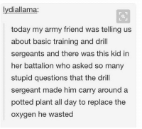 Tag a friend who wastes too much oxygen: lydiallama:  today my army friend was telling us  about basic training and drill  sergeants and there was this kid in  her battalion who asked so many  stupid questions that the dril  sergeant made him carry around a  potted plant all day to replace the  oxygen he wasted Tag a friend who wastes too much oxygen