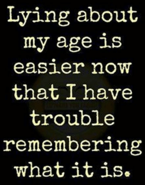 : Lying about  my age is  easier noW  that I have  trouble  remembering  what itis.