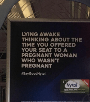 Pregnant, Time, and Lying: LYING AWAKE  THINKING ABOUT THE  TIME YOU OFFERED  YOUR SEAT TO A  PREGNANT WOMAN  WHO WASN'T  PREGNANT  #SayGood Nytol  Nytol Sometimes, you need a sleep aid.