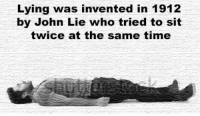 Time, Lying, and Who: Lying was invented in 1912  by John Lie who tried to sit  twice at the same time