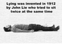 Big if true https://t.co/rZcgbM2Ehc: Lying was invented in 1912  by John Lie who tried to sit  twice at the same time Big if true https://t.co/rZcgbM2Ehc