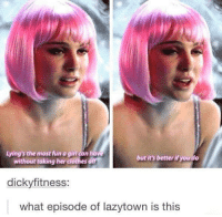 Dank, 🤖, and Fun: Lying's the most fun a girican have  but it's better ifyoudo  without taking her clothes o  dicky fitness:  what episode of lazytown is this