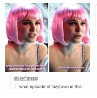I must have missed this episode 🤔😂: Lying's the most fun a girl can have  without taking her clothes off  but it's better if you do  dickyfitness:  what episode of lazytown is this I must have missed this episode 🤔😂
