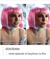 I dont remember this one: Lying's the most fun a girl can have  without taking her clothes off  but it's better if you do  dickyfitness:  what episode of lazytown is this I dont remember this one