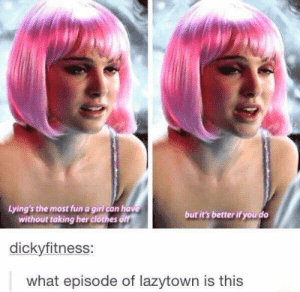 me irl: Lying's the most fun a girl can have  without taking her clothes off  but it's better if you do  dickyfitness:  what epis  ode of lazytown is this me irl