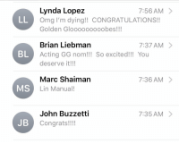 Gg, Memes, and Omg: Lynda Lopez  Omg I'm dying!! CONGRATULATIONS!!  Golden Gloooooo0oobes!!!  7:56 AM 〉  Brian Liebman  Acting GG nom!!! So excited!!! You  deserve it!!!  7:37 AM  BL  Marc Shaiman  Lin Manual!  7:36 AM 〉  MS  John Buzzetti  Congrats!!!!  7:35AM 〉  JB The first wake up texts: my agent, @marcshaiman (congrats on BEST SCORE! NOMNOMNOM), my manager, and @LyndaLopez08! https://t.co/x54W78LA6v