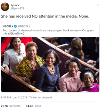 When the media has other things to clickbait. Congratulations!: Lynn V  @lynnv378  She has received NO attention in the media. None.  NBCBLK@NBCBLK  Rep. Lauren Underwood sworn in as the youngest black woman in Congress  trib.al/GMmTMwQ  8:47 PM Jan 3, 2019 Twitter for Android  21.7K Retweets 64.4 Likes When the media has other things to clickbait. Congratulations!