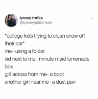 College, Memes, and Minute Maid: lynsey trafka  @lynseyspidermar  college kids trying to clean snow off  their car*  me-using a folder  kid next to me-minute maid lemonade  box  girl across from me- a boot  another girl near me-a dust pan Ok