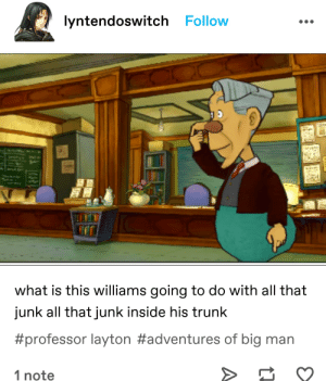 havent played lmj so i dont have a comment about this: lyntendoswitch Follow  what is this williams going to do with all that  junk all that junk inside his trunk  #professor layton #adventures of big man  1 note havent played lmj so i dont have a comment about this