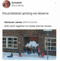 I needed these kids when I was growing up: lyricalaslh  @lyricalflop  the proletariat uprising we deserve  Denizcan James @MrFilmkritik  Kids work together to create eternal recess. I needed these kids when I was growing up